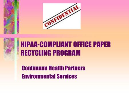 HIPAA-COMPLIANT OFFICE PAPER RECYCLING PROGRAM Continuum Health Partners Environmental Services.