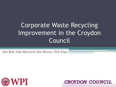 Corporate Waste Recycling Improvement in the Croydon Council Alex Bell, Julia MacLeod, Dan Murray, Nick Papa.