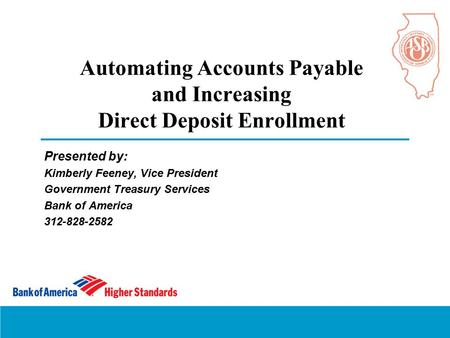 Automating Accounts Payable and Increasing Direct Deposit Enrollment Presented by: Kimberly Feeney, Vice President Government Treasury Services Bank of.