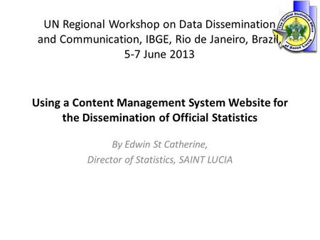 Using a Content Management System Website for the Dissemination of Official Statistics By Edwin St Catherine, Director of Statistics, SAINT LUCIA UN Regional.