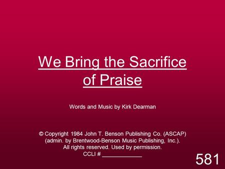 We Bring the Sacrifice of Praise Words and Music by Kirk Dearman © Copyright 1984 John T. Benson Publishing Co. (ASCAP) (admin. by Brentwood-Benson Music.