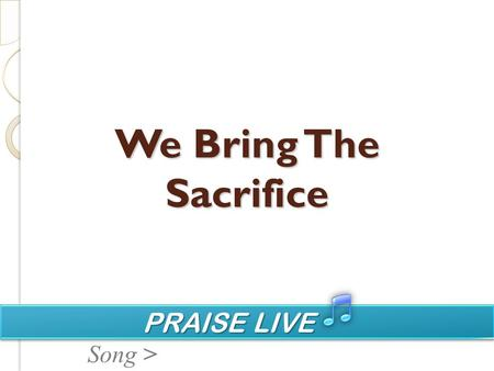 PRAISE LIVE PRAISE LIVE Song > We Bring The Sacrifice.