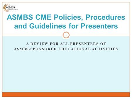 A REVIEW FOR ALL PRESENTERS OF ASMBS-SPONSORED EDUCATIONAL ACTIVITIES ASMBS CME Policies, Procedures and Guidelines for Presenters.