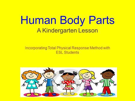 Human Body Parts A Kindergarten Lesson Incorporating Total Physical Response Method with ESL Students.