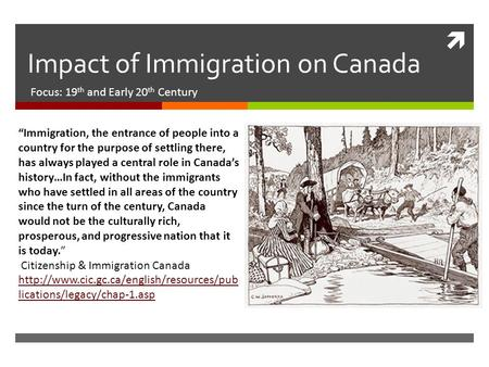 " Impact of Immigration on Canada Focus: 19 th and Early 20 th Century ""Immigration, the entrance of people into a country for the purpose of settling."