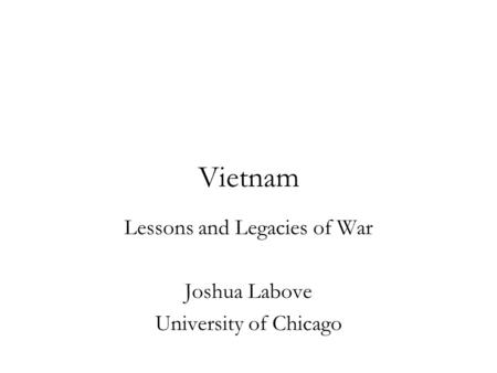 Vietnam Lessons and Legacies of War Joshua Labove University of Chicago.