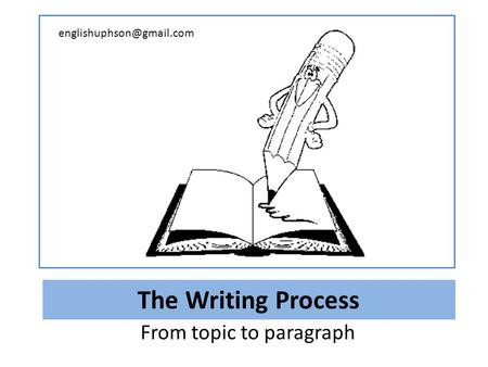 The Writing Process From topic to paragraph