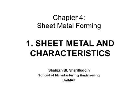 Chapter 4: Sheet Metal Forming Shafizan Bt. Shariffuddin School of Manufacturing Engineering UniMAP 1. SHEET METAL AND CHARACTERISTICS.