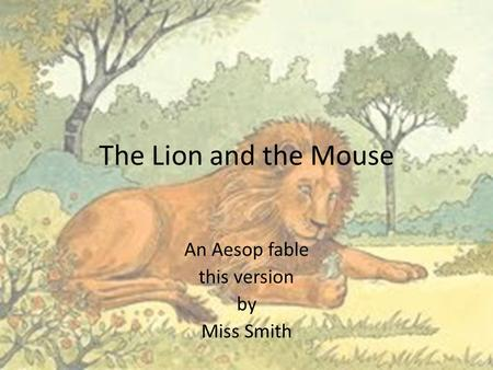 The Lion and the Mouse An Aesop fable this version by Miss Smith.