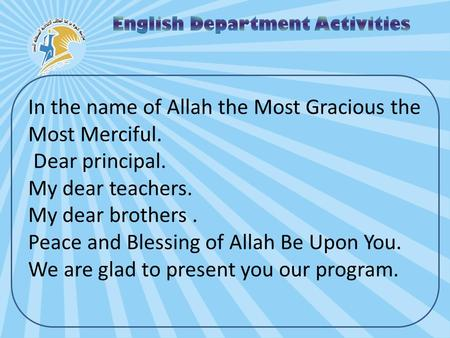 In the name of Allah the Most Gracious the Most Merciful. Dear principal. My dear teachers. My dear brothers. Peace and Blessing of Allah Be Upon You.