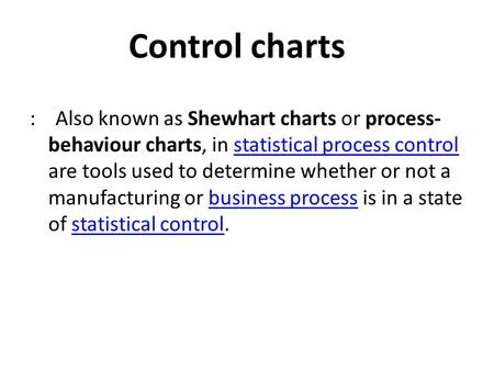 Control charts : Also known as Shewhart charts or process- behaviour charts, in statistical process control are tools used to determine whether or not.
