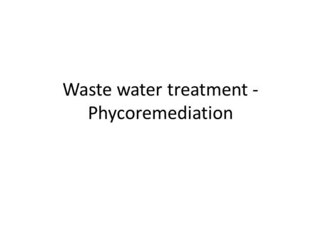 Waste water treatment - Phycoremediation. Algae are important bioremediation agents, and are already being used by many wastewater facilities. The potential.