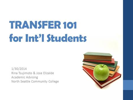 TRANSFER 101 for Int'l Students 1/30/2014 Rina Tsujimoto & Jose Elizalde Academic Advising North Seattle Community College.