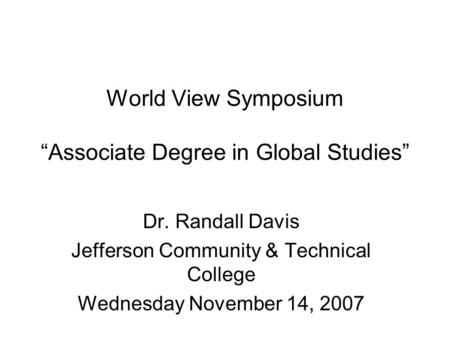 "World View Symposium ""Associate Degree in Global Studies"" Dr. Randall Davis Jefferson Community & Technical College Wednesday November 14, 2007."
