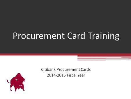 Procurement Card Training Citibank Procurement Cards 2014-2015 Fiscal Year.