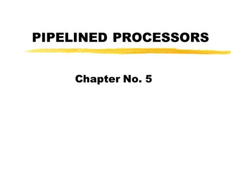 PIPELINED PROCESSORS Chapter No. 5. Pipeline Evolution in Processors zFirst appeared in at the end of 1960s in the first supercomputers of that time such.