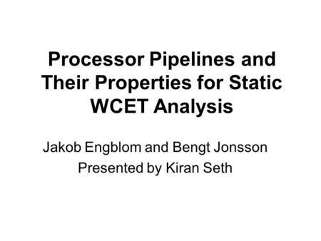 Processor Pipelines and Their Properties for Static WCET Analysis Jakob Engblom and Bengt Jonsson Presented by Kiran Seth.