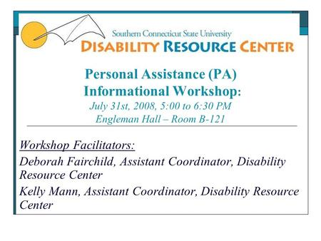 Personal Assistance (PA) Informational Workshop : July 31st, 2008, 5:00 to 6:30 PM Engleman Hall – Room B-121 Workshop Facilitators: Deborah Fairchild,