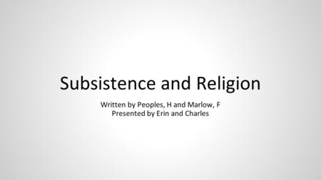 Subsistence and Religion Written by Peoples, H and Marlow, F Presented by Erin and Charles.