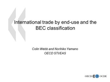 1 International trade by end-use and the BEC classification Colin Webb and Norihiko Yamano OECD STI/EAS.