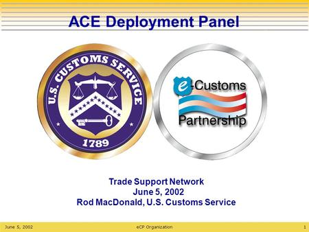 1June 5, 2002eCP Organization ACE Deployment Panel Trade Support Network June 5, 2002 Rod MacDonald, U.S. Customs Service.