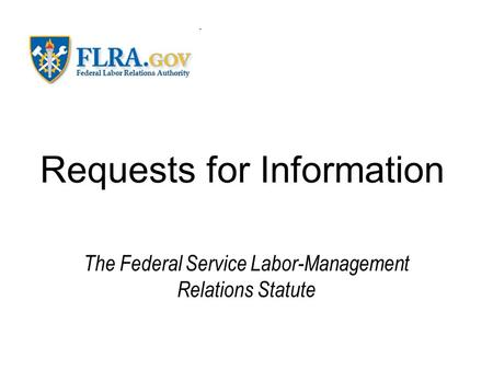 Requests for Information The Federal Service Labor-Management Relations Statute.