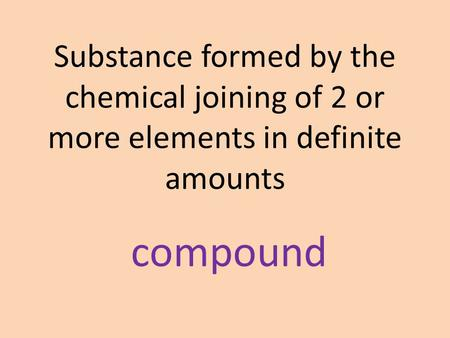 Substance formed by the chemical joining of 2 or more elements in definite amounts compound.