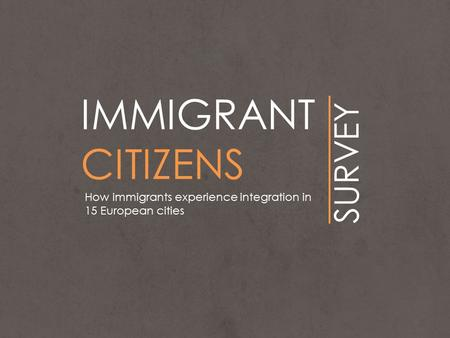 IMMIGRANT CITIZENS SURVEY How immigrants experience integration in 15 European cities.