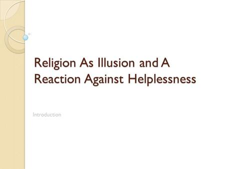Religion As Illusion and A Reaction Against Helplessness Introduction.