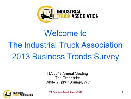 ITA Business Trend Survey 2013 1 Welcome to The Industrial Truck Association 2013 Business Trends Survey ITA 2013 Annual Meeting The Greenbrier White Sulphur.