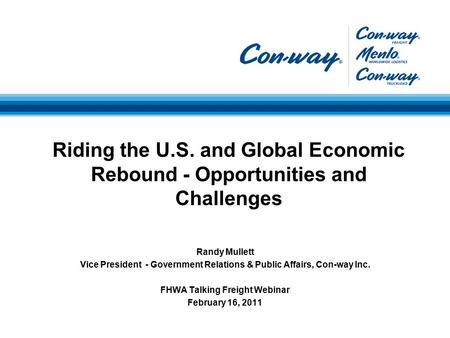 Randy Mullett Vice President - Government Relations & Public Affairs, Con-way Inc. FHWA Talking Freight Webinar February 16, 2011 Riding the U.S. and Global.
