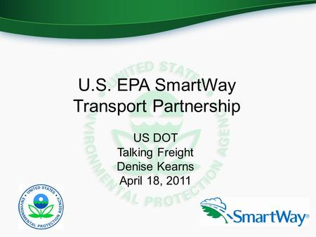U.S. EPA SmartWay Transport Partnership US DOT Talking Freight Denise Kearns April 18, 2011.