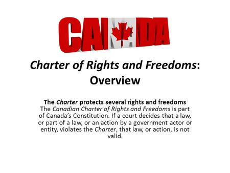 Charter of Rights and Freedoms: Overview The Charter protects several rights and freedoms The Canadian Charter of Rights and Freedoms is part of Canada's.