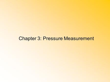 Chapter 3: Pressure Measurement. Chapter Objectives 1.Define the relationship between absolute pressure, gage pressure, and atmospheric pressure. 2.Describe.