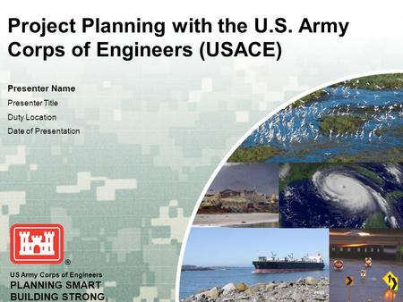 US Army Corps of Engineers PLANNING SMART BUILDING STRONG ® Project Planning with the U.S. Army Corps of Engineers (USACE) Presenter Name Presenter Title.