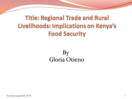 By Gloria Otieno Sunday, August 09, 20151. Presentation Outline Context: Kenya Objectives and TORs Research Plan Methodology Expected Outputs Sunday,