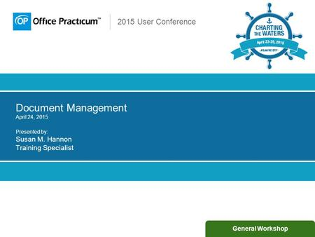2015 User Conference Document Management April 24, 2015 Presented by: Susan M. Hannon Training Specialist General Workshop.