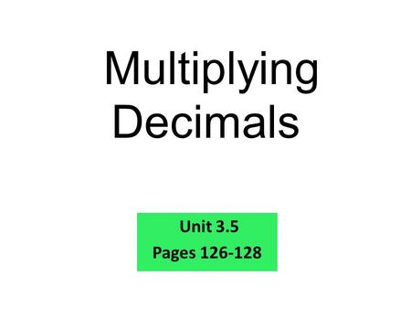Multiplying Decimals Unit 3.5 Pages 126-128. 1. 87 x 320 = 2.943 x 800 = 3.3,806 x 10 = 27,840 754,400 38,060 Warm Up Problems Multiply.