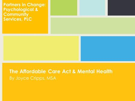 The Affordable Care Act & Mental Health By Joyce Cripps, MSA Partners in Change: Psychological & Community Services, PLC.