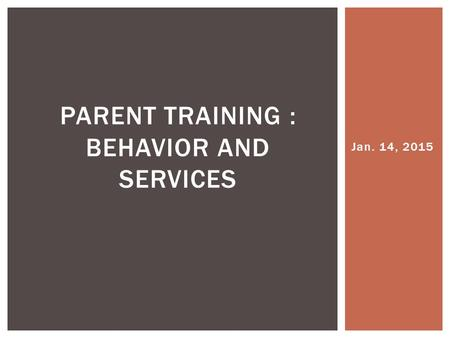 Jan. 14, 2015 PARENT TRAINING : BEHAVIOR AND SERVICES.
