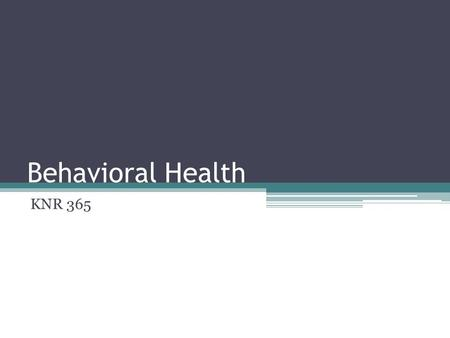 Behavioral Health KNR 365. Definitions Mental Health: A state of emotional and psychological well-being in which an individual is able to use his or her.