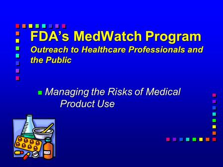 FDA's MedWatch Program Outreach to Healthcare Professionals and the Public n Managing the Risks of Medical Product Use.