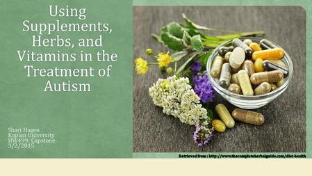 Using Supplements, Herbs, and Vitamins in the Treatment of Autism Shari Hagen Kaplan University HW499: Capstone 3/2/2015.