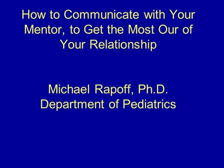 How to Communicate with Your Mentor, to Get the Most Our of Your Relationship Michael Rapoff, Ph.D. Department of Pediatrics.