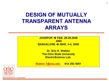 ElectroScience Laboratory 1 DESIGN OF MUTUALLY TRANSPARENT ANTENNA ARRAYS JOHDPUR  FEB. 28-29,2008 AND BANGALORE  MAR. 3-4, 2008 Dr. Eric K. Walton The.