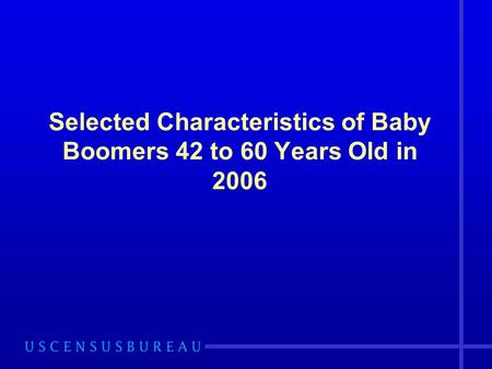 Selected Characteristics of Baby Boomers 42 to 60 Years Old in 2006.