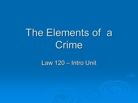 The Elements of a Crime Law 120 – Intro Unit. The Elements of a Crime  Two conditions must exist for an act to be a criminal offence: actus reus and.