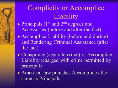 Complicity or Accomplice Liability  Principals (1 st and 2 nd degree) and Accessories (before and after the fact).  Accomplice Liability (before and.
