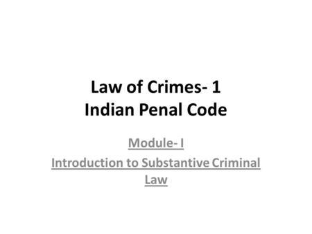 Law of Crimes- 1 Indian Penal Code Module- I Introduction to Substantive Criminal Law.