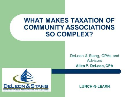WHAT MAKES TAXATION OF COMMUNITY ASSOCIATIONS SO COMPLEX? DeLeon & Stang, CPAs and Advisors Allen P. DeLeon, CPA LUNCH-N-LEARN.